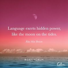 Language exerts hidden power, like the moon on the tides. —Rita Mae Brown