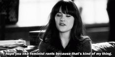 I hope you like feminist rants because that's kinda my thing - Zoey Deschanel