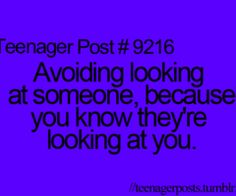 Yes!!! Or just avoiding looking at someone cause you've stared at them too much cause you think he's cute!