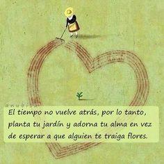 〽️ El tiempo no vuelve atrás, por lo tanto, planta tu jardín y adorna tu alma en vez de espera a que alguien te traiga flores