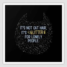 Cat Hair is Glitter For Lonely People  Need this print.   #Catsofpinterest, #cats, #catlovers, #crazycatlady, #funny, #giftideas,