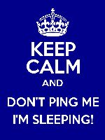 KEEP CALM AND DON'T PING ME I'M SLEEPING!