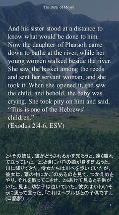 """And his sister stood at a distance to know what would be done to him. Now the daughter of Pharaoh came down to bathe at the river, while her young women walked beside the river. She saw the basket among the reeds and sent her servant woman, and she took it. When she opened it, she saw the child, and behold, the baby was crying. She took pity on him and said, """"This is one of the Hebrews' children.""""(Exodus 2:4-6, ESV)2:4その姉は、彼がどうされるかを知ろうと、遠く離れて立っていた。…"""