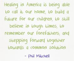 Healing in America is being able to call it our home, to build a future for our children, to still believe in tough times, to remember our forefathers, and stepping forward together towards a common solution