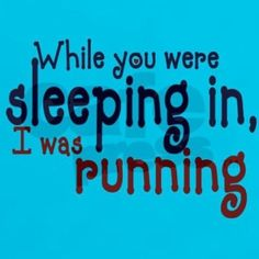 While you were sleeping in I was running