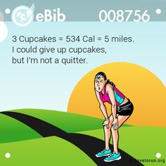 3 Cupcakes = 534 Cal = 5 miles.   I could give up cupcakes,   but I'm not a quitter.