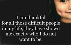 I am thankful for all those difficult people in my life, they have shown me EXACTLY who I do not want to be! AMEN!