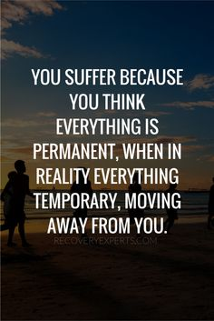 """Addiction Recovery Quote: You suffer because you think everything is permanent, when in reality everything temporary, moving away from you. 