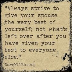 """""""Always strive to give your spouse the very best of yourself; not what's left over after you have given your best to everyone else."""" ~Dave Willis.org~"""