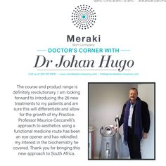 Doctor's Corner Dr Johan Hugo: The course and product range is definitely revolutionary. I am looking forward to introducing the 26 new treatments to my patients and am sure this will differentiate and allow for the growth of my Practice. Professor Maurice Ceccarelli's approach to aesthetics using a functional medicine route has been an eye opener and has rekindled my interest in the biochemistry he covered. Thank you for bringing this new approach to South Africa. For more information visit… Looking Forward, Biochemistry, Meraki, Differentiation, Revolutionaries, Definitions, Professor, South Africa, Medicine