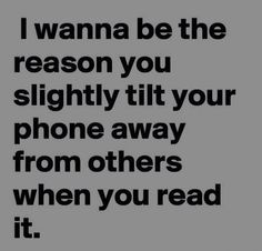 """""""I wanna be the reason you slightly tilt your phone away from others when you read it."""""""
