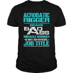 ACROBATIC RIGGER Because BADASS Miracle Worker Isn't An Official Job Title T-Shirts, Hoodies. BUY IT NOW ==► Funny Tee Shirts