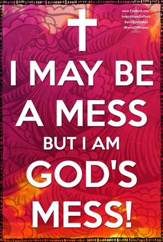 I May Be A Mess, But I'm God's Mess!