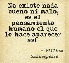 Nothing good or bad exists, it's only the human thought that makes it appear so. William Shakespeare