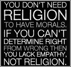 """""""You don't need religion to have morals. If you can't determine right from wrong then you lack empathy, not religion."""""""