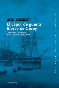 EL VAPOR DE GUERRA BLASCO DE GARAY. CONTRA EL CARLISMO DEFENSA DEL PAPA  LUIS DELGADO BAÑON  Una saga marinera española