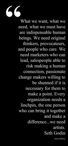 What we want, what we need, what we must have are indispensable human beings.  We need original thinkers, provocateurs, and people who care.  We need marketers who can lead, salespeople able to risk making a human connection, passionate change makers willing to be shunned if it necessary for them to make a point.  Every organization needs a linchpin, the one person who can bring it together and make a difference...we need artists. Seth Godin marcellaINC