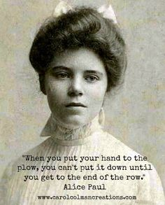 Quotember for Women's History Month. This one features Alice Paul, organizer of the Washington DC march for women's suffrage 100 years ago today - March 3, 1913. We may have come a long way, but there is still ground to be plowed, as Alice would say.