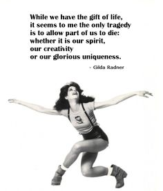 While we have the gift of life, it seems to me the only tragedy is to allow part of us to die: whether it is our spirit, our creativity or our glorious uniqueness.   ~Gilda Radner