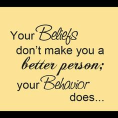 Your beliefs don't make you a better person; your behavior does