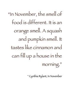 """In November, the smell of food is different. It is an orange smell. A squash and pumpkin smell. It tastes like cinnamon and can fill up a house in the morning."" - Cynthia Rylant"