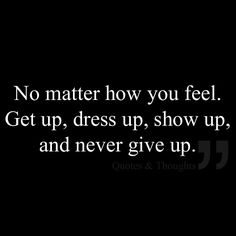 No matter how you feel. Get up, dress up, show up, and never give up. pinned with Pinvolve - pinvolve.co