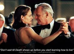 http://cdn.geckoandfly.com/wp-content/uploads/2013/10/meet-joe-black-death-how-to-live-quote-movie.jpg MEET JOE BLACK (1998) with Anthony Hopkins, Claire Forlani, and Brad Pitt.