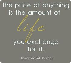 """The price of anything is the amount of life you exchange for it."" Henry David Thoreau"