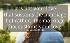 It is not your love that sustains the marriage but rather, the marriage that sustains your love. - Dietrich Bonhoeffer