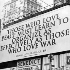 """""""Those who love peace must learn to organize as effectively as those who love war."""" MLK, Jr."""