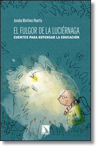 El fulgor de la luciernaga : cuentos para repensar la educaci̤ón / Joseba Mart̕ínez Huerta