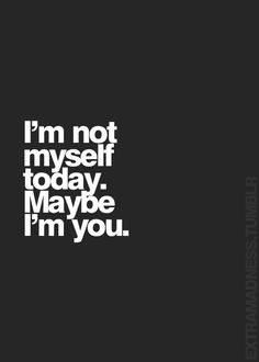 I'm not myself today. May be I'm you.