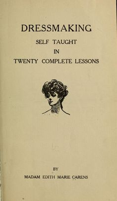 Dressmaking self taught in twenty complete lessons Madam Edith Marie Carens - 1911 Vintage Sewing Tutorials, Sewing Hacks, Sewing Crafts, Sewing Projects, Sewing Tips, Vintage Sewing Patterns, Clothing Patterns, Shirt Patterns, Dress Patterns