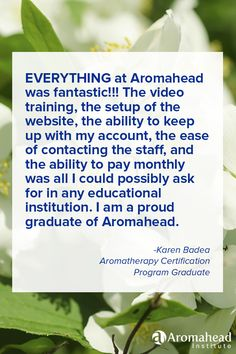 What I loved about Aromahead: I truly enjoyed my education at Aromahead Institute. The video training, the setup of the website, the ability to keep up with my account, the ease of contacting the staff, and the ability to pay monthly was all I could possibly ask for in any educational institution. EVERYTHING at Aromahead was fantastic!!!  I am a proud graduate of Aromahead Institute.https://aromahead.com/graduates/karen.badea