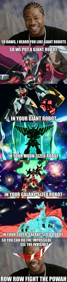 Gurren Lagann in a nutshell... Touch the untouchable! Break the unbreakable! ROW! ROW! FIGHT DA POWAH!