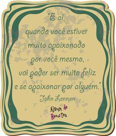 E aí, quando você estiver muito apaixonado por você mesmo, vai poder ser muito feliz e se apaixonar por alguém. John Lennon
