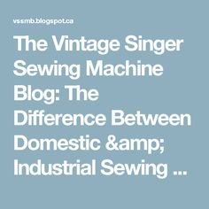 The Vintage Singer Sewing Machine Blog: The Difference Between Domestic & Industrial Sewing Machines (or, How Not to Get Swindled on eBay & Craigslist)