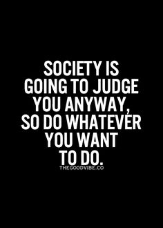 Society is going to judge us anyway, so lets do whatever we want to!
