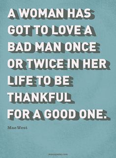 A woman has to love a bad man once or twice in her lifetime to be thankful for a good one.