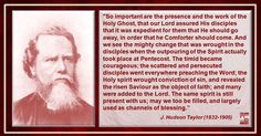 """HOLY GHOST FILLED J. Hudson Taylor (1832-1905) """"So important are the presence and the work of the Holy Ghost, that our Lord assured His disciples that it was expedient for them that He should go away, in order that he Comforter should come. And we see the mighty change that was wrought in the disciples when the outpouring of the Spirit actually took place at Pentecost. The timid became courageous; the scattered and persecuted disciples went everywhere preaching the Word; the Holy spirit…"""
