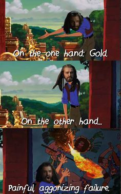 The Hobbit and Road to El Dorado- pretty much the same thing. // I'm so sorry but not at all sorry
