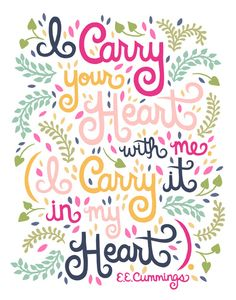 I carry your heart with me. I carry it in my heart... E.E. Cummings