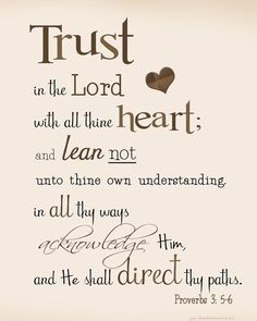 Trust in the Lord with all thine heart; and lean not unto thine own understanding. In all they ways acknowledge Him, and He shall direct they paths. Proverbs 3:5-6