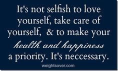 It's not selfish to love yourself, take care of yourself, & to make your health and happiness a priority. It's necessary.