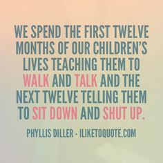 We spend the first twelve months of our children's lives teaching them to walk and talk and the next twelve telling them to sit down and shut up.  #parenting #funny #quotes