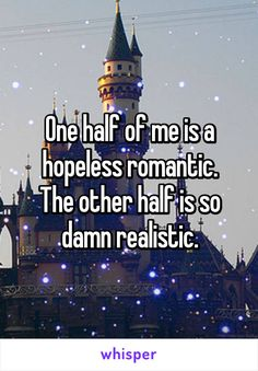 One half of me is a hopeless romantic. The other half is so damn realistic.