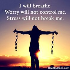 Quote on anxiety: I will  breathe. Worry will not control me. Stress will not break me. www.HealthyPlace.com