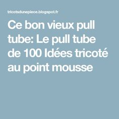 Ce bon vieux pull tube: Le pull tube de 100 Idées tricoté au point mousse Point Mousse, Le Point, Couture, Pulls, Tube, Tips And Tricks, Knits, Projects