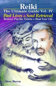 Reiki The Ultimate Guide Vol. 4 Past Lives & Soul Retrieval Remove Psychic Debris & Heal Your Life