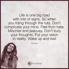 Life is one big road with lots of signs. So when you riding through the ruts. Don't complicate your mind. Flee from hate. Mischief and jealousy. Don't bury your thoughts. Put your vision to reality. Wake up and live! - Bob Marley #powerofpositivity